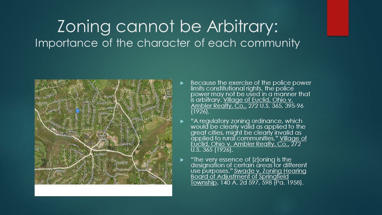 Zoning cannot be Arbitrary: Importance of the character of each community  Because the exercise of the police power limits constitutional rights, the police power may not be used in a manner that is arbitrary.