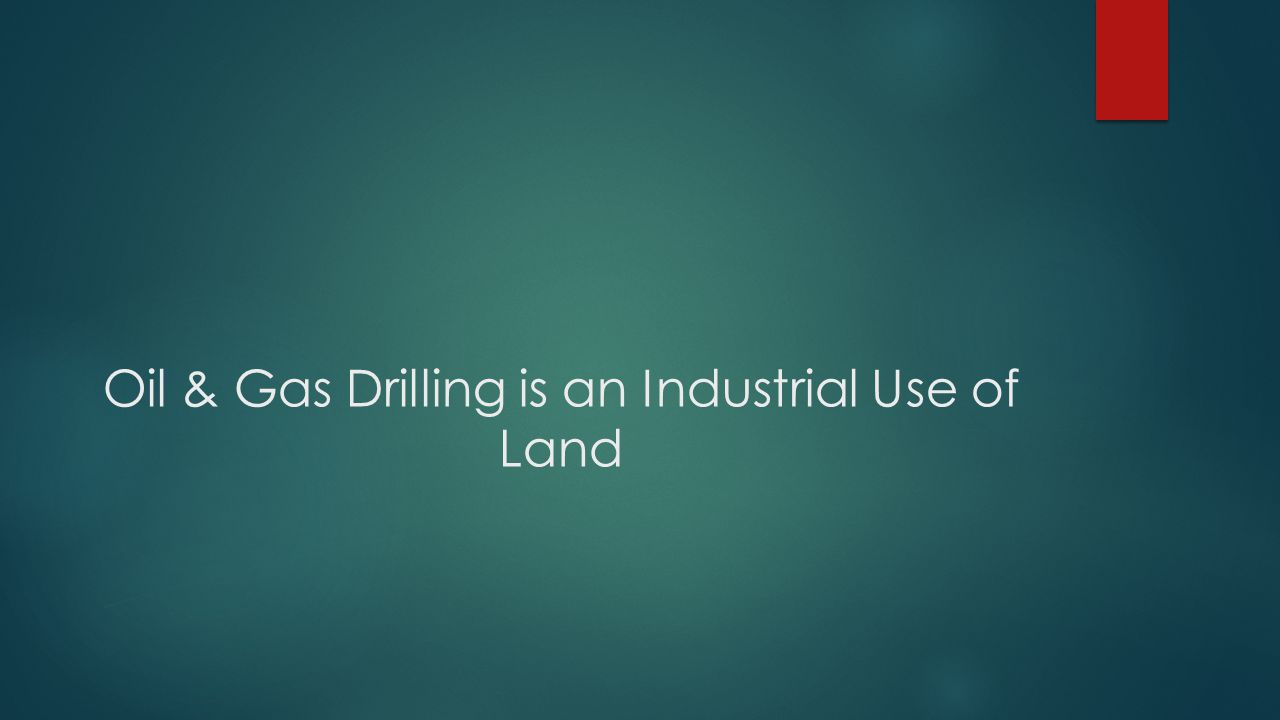 Oil & Gas Drilling is an Industrial Use of Land