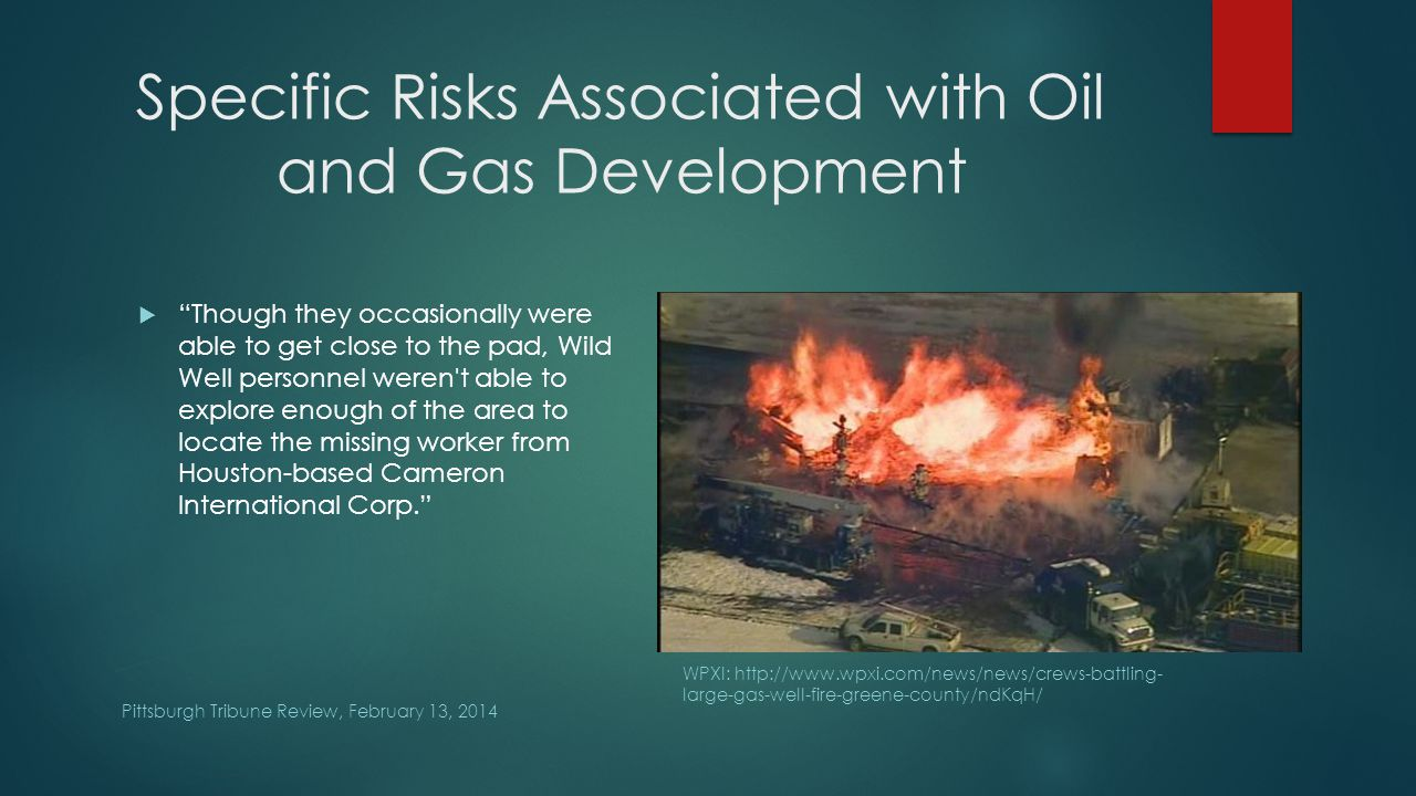 Specific Risks Associated with Oil and Gas Development Pittsburgh Tribune Review, February 13, 2014  Though they occasionally were able to get close to the pad, Wild Well personnel weren t able to explore enough of the area to locate the missing worker from Houston-based Cameron International Corp. Pittsburgh Tribune Review WPXI: http://www.wpxi.com/news/news/crews-battling- large-gas-well-fire-greene-county/ndKqH/