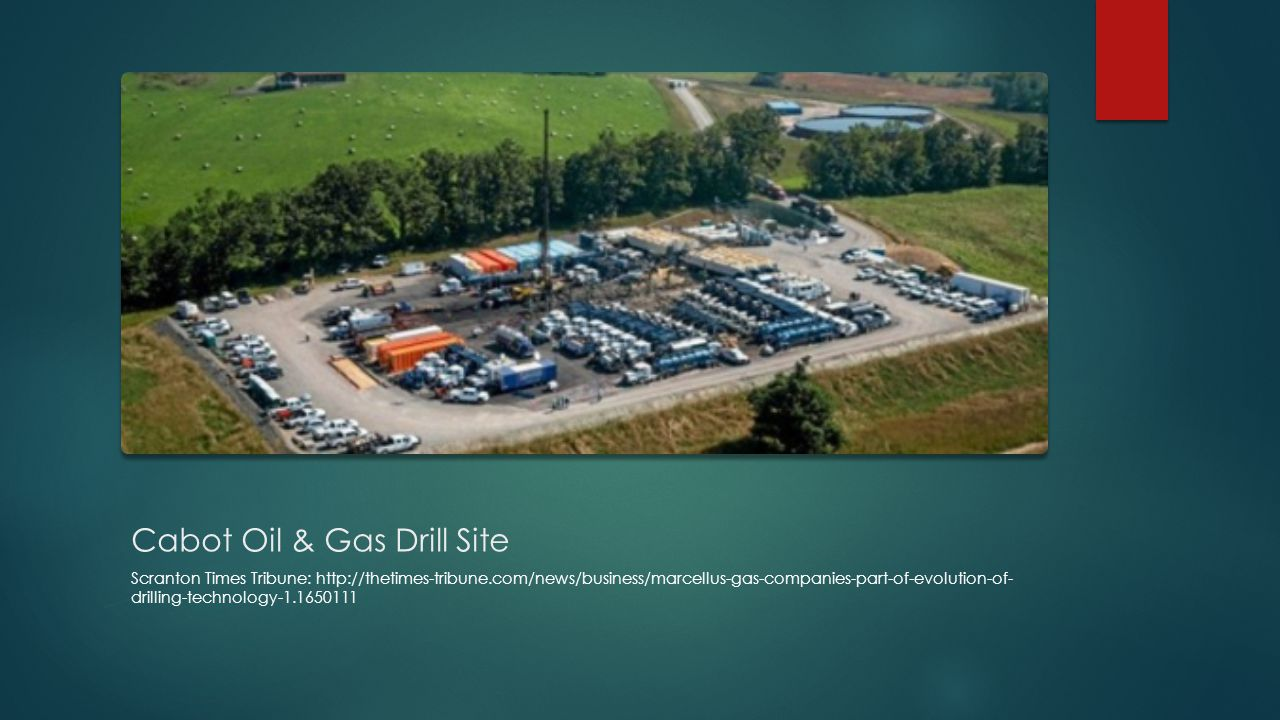 Cabot Oil & Gas Drill Site Scranton Times Tribune: http://thetimes-tribune.com/news/business/marcellus-gas-companies-part-of-evolution-of- drilling-technology-1.1650111