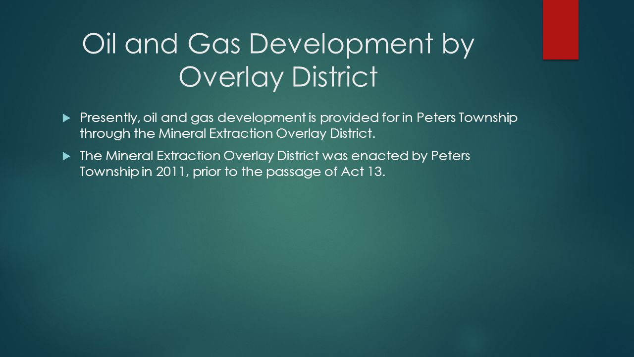 Oil and Gas Development by Overlay District  Presently, oil and gas development is provided for in Peters Township through the Mineral Extraction Overlay District.