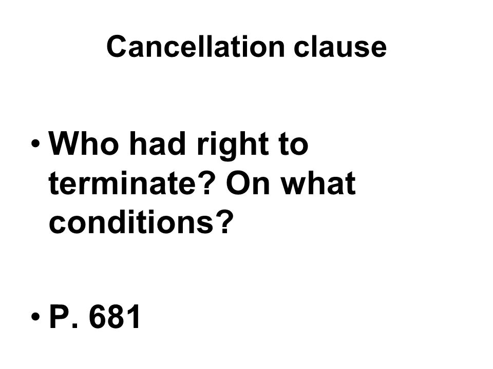 Cancellation clause Who had right to terminate On what conditions P. 681