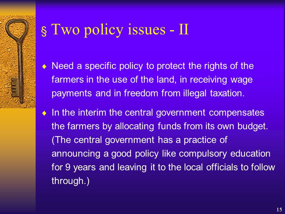 15 § Two policy issues - II  Need a specific policy to protect the rights of the farmers in the use of the land, in receiving wage payments and in freedom from illegal taxation.
