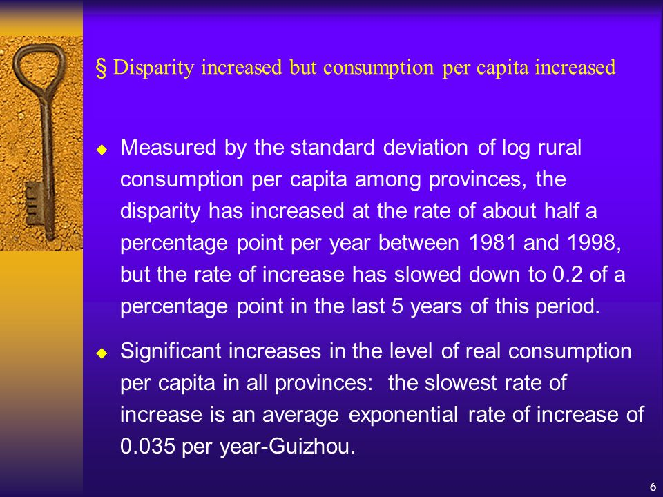 6 disparity as measured by the dispersion in § Disparity increased but consumption per capita increased  Measured by the standard deviation of log rural consumption per capita among provinces, the disparity has increased at the rate of about half a percentage point per year between 1981 and 1998, but the rate of increase has slowed down to 0.2 of a percentage point in the last 5 years of this period.