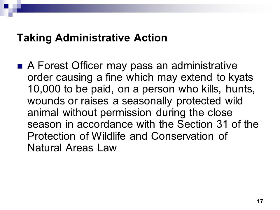 17 Taking Administrative Action A Forest Officer may pass an administrative order causing a fine which may extend to kyats 10,000 to be paid, on a person who kills, hunts, wounds or raises a seasonally protected wild animal without permission during the close season in accordance with the Section 31 of the Protection of Wildlife and Conservation of Natural Areas Law