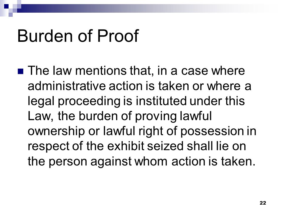 22 Burden of Proof The law mentions that, in a case where administrative action is taken or where a legal proceeding is instituted under this Law, the burden of proving lawful ownership or lawful right of possession in respect of the exhibit seized shall lie on the person against whom action is taken.
