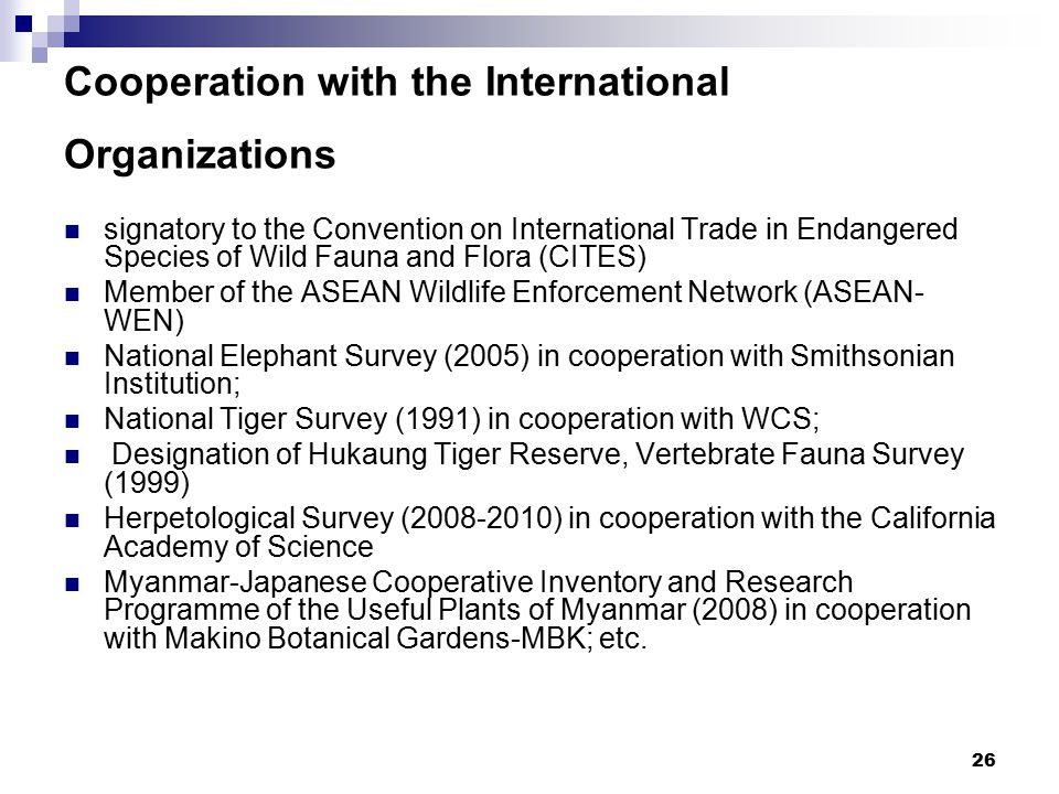 26 Cooperation with the International Organizations signatory to the Convention on International Trade in Endangered Species of Wild Fauna and Flora (CITES) Member of the ASEAN Wildlife Enforcement Network (ASEAN- WEN) National Elephant Survey (2005) in cooperation with Smithsonian Institution; National Tiger Survey (1991) in cooperation with WCS; Designation of Hukaung Tiger Reserve, Vertebrate Fauna Survey (1999) Herpetological Survey (2008-2010) in cooperation with the California Academy of Science Myanmar-Japanese Cooperative Inventory and Research Programme of the Useful Plants of Myanmar (2008) in cooperation with Makino Botanical Gardens-MBK; etc.