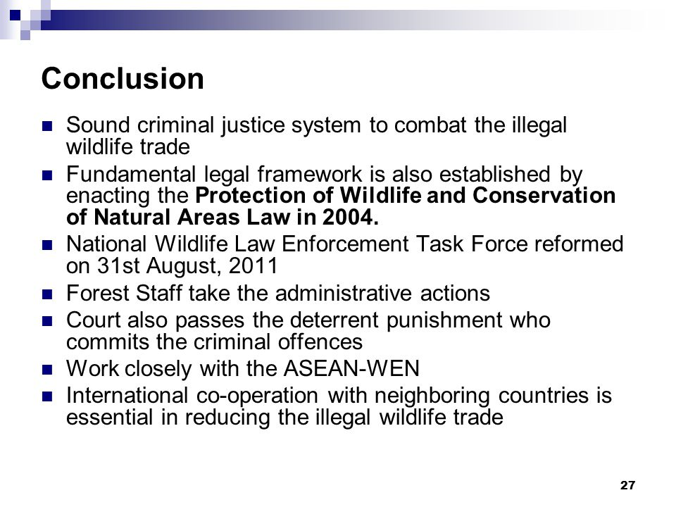 27 Conclusion Sound criminal justice system to combat the illegal wildlife trade Fundamental legal framework is also established by enacting the Protection of Wildlife and Conservation of Natural Areas Law in 2004.