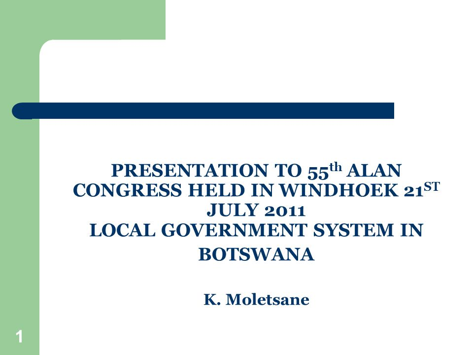 1 PRESENTATION TO 55 th ALAN CONGRESS HELD IN WINDHOEK 21 ST JULY 2011 LOCAL GOVERNMENT SYSTEM IN BOTSWANA K.