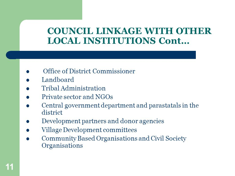 11 COUNCIL LINKAGE WITH OTHER LOCAL INSTITUTIONS Cont… Office of District Commissioner Landboard Tribal Administration Private sector and NGOs Central government department and parastatals in the district Development partners and donor agencies Village Development committees Community Based Organisations and Civil Society Organisations