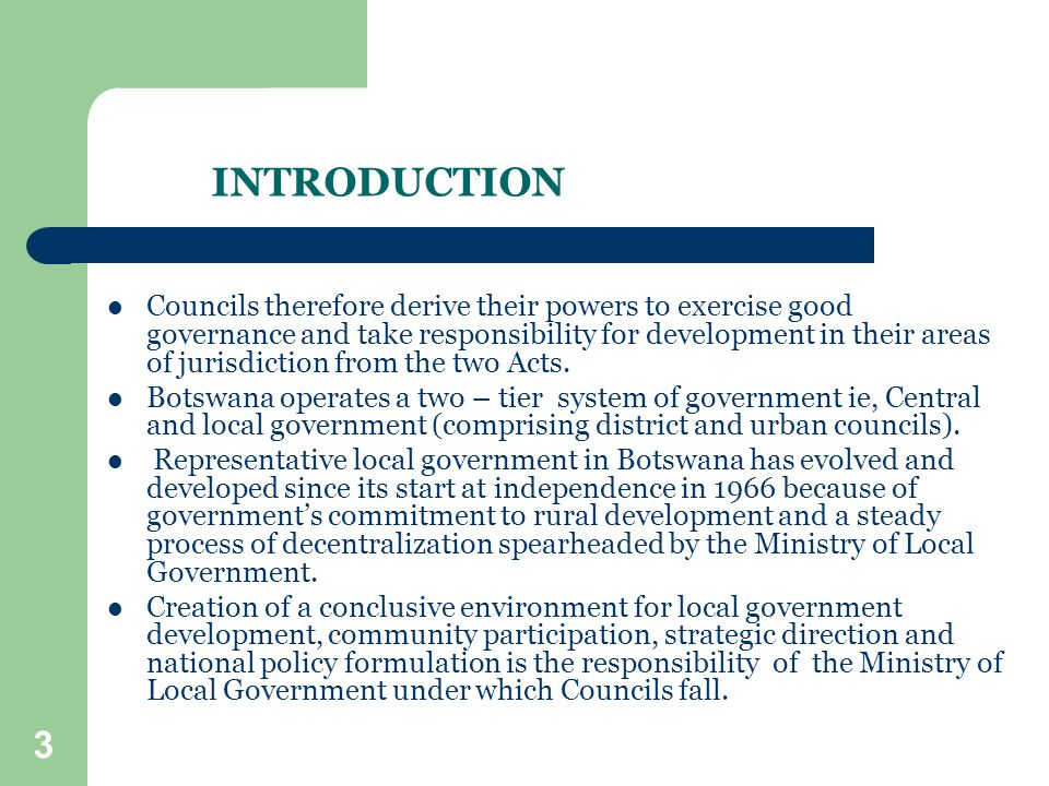 4 2.ESTABLISHMENT AND CONSTITUTION OF COUNCILS Councils in Botswana are corporate bodies with distinct names by which they are established.