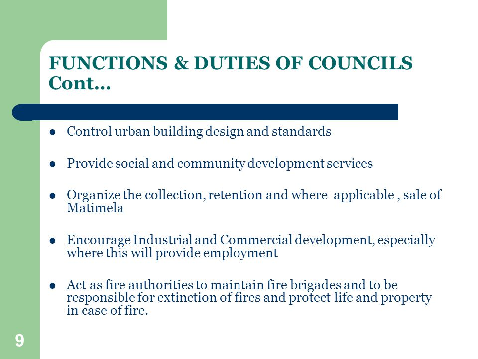 9 FUNCTIONS & DUTIES OF COUNCILS Cont… Control urban building design and standards Provide social and community development services Organize the collection, retention and where applicable, sale of Matimela Encourage Industrial and Commercial development, especially where this will provide employment Act as fire authorities to maintain fire brigades and to be responsible for extinction of fires and protect life and property in case of fire.