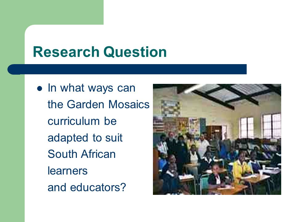 Research Question In what ways can the Garden Mosaics curriculum be adapted to suit South African learners and educators