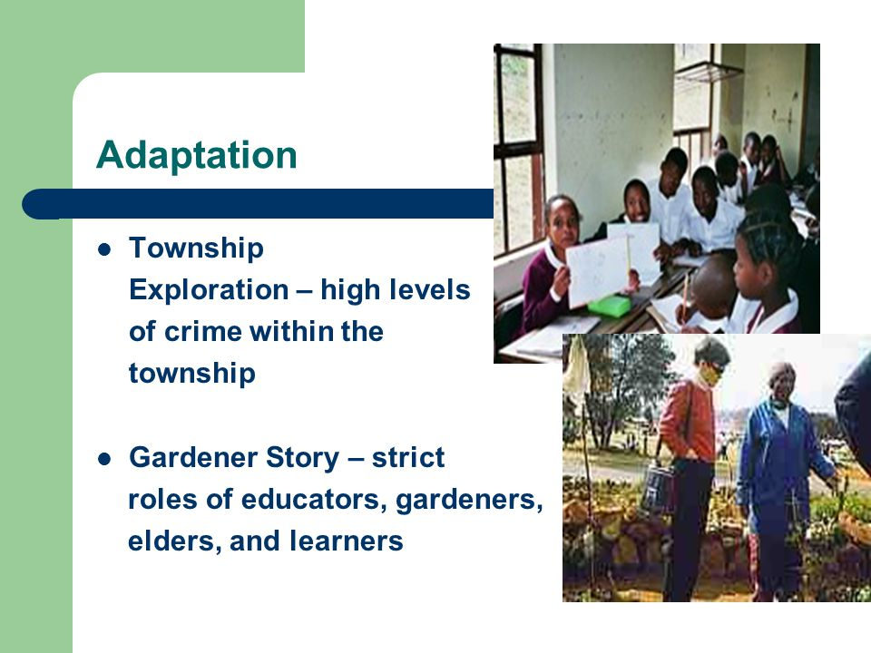 Adaptation Township Exploration – high levels of crime within the township Gardener Story – strict roles of educators, gardeners, elders, and learners