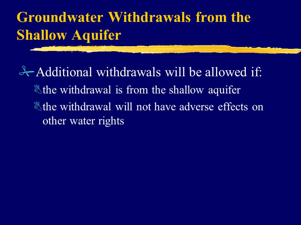 Groundwater Withdrawals from the Shallow Aquifer #Additional withdrawals will be allowed if: Bthe withdrawal is from the shallow aquifer Bthe withdrawal will not have adverse effects on other water rights