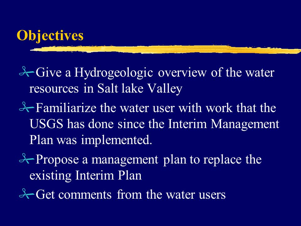 Objectives #Give a Hydrogeologic overview of the water resources in Salt lake Valley #Familiarize the water user with work that the USGS has done since the Interim Management Plan was implemented.