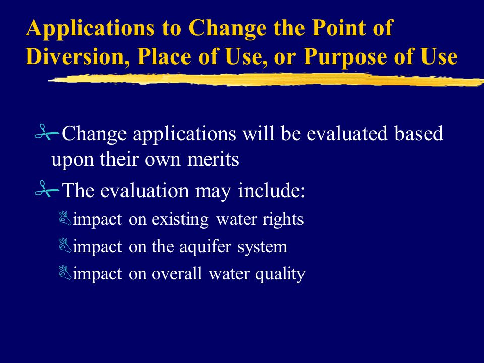 Applications to Change the Point of Diversion, Place of Use, or Purpose of Use #Change applications will be evaluated based upon their own merits #The evaluation may include: Bimpact on existing water rights Bimpact on the aquifer system Bimpact on overall water quality