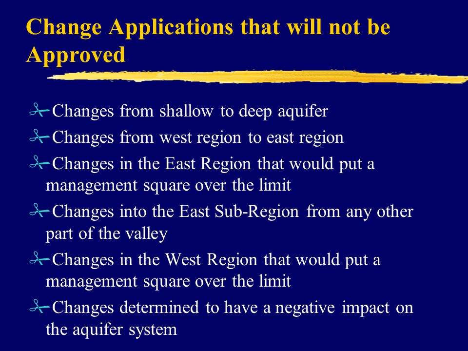 Change Applications that will not be Approved #Changes from shallow to deep aquifer #Changes from west region to east region #Changes in the East Region that would put a management square over the limit #Changes into the East Sub-Region from any other part of the valley #Changes in the West Region that would put a management square over the limit #Changes determined to have a negative impact on the aquifer system