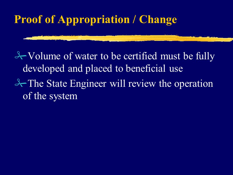 Proof of Appropriation / Change #Volume of water to be certified must be fully developed and placed to beneficial use #The State Engineer will review the operation of the system