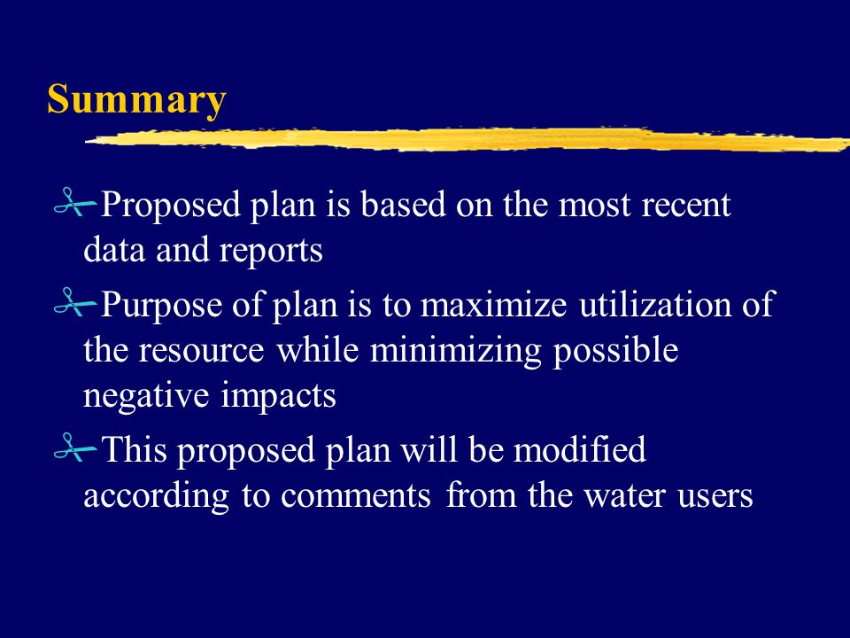 Summary #Proposed plan is based on the most recent data and reports #Purpose of plan is to maximize utilization of the resource while minimizing possible negative impacts #This proposed plan will be modified according to comments from the water users
