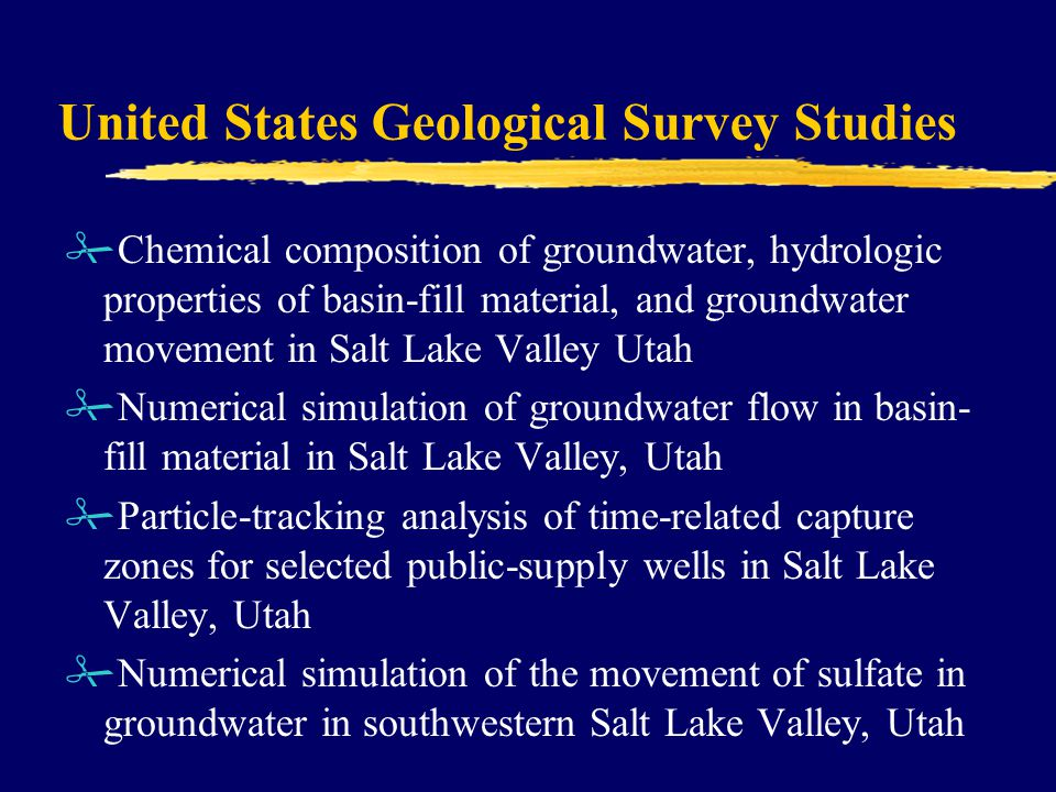 United States Geological Survey Studies #Chemical composition of groundwater, hydrologic properties of basin-fill material, and groundwater movement in Salt Lake Valley Utah #Numerical simulation of groundwater flow in basin- fill material in Salt Lake Valley, Utah #Particle-tracking analysis of time-related capture zones for selected public-supply wells in Salt Lake Valley, Utah #Numerical simulation of the movement of sulfate in groundwater in southwestern Salt Lake Valley, Utah
