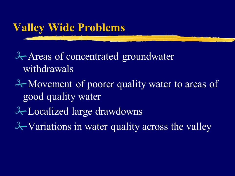 Valley Wide Problems #Areas of concentrated groundwater withdrawals #Movement of poorer quality water to areas of good quality water #Localized large drawdowns #Variations in water quality across the valley