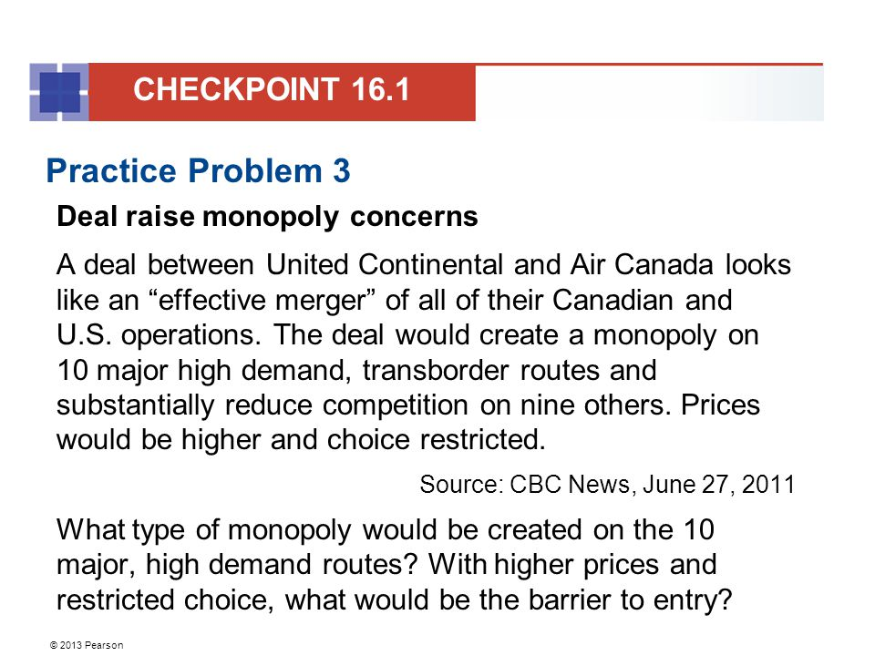 © 2013 Pearson Practice Problem 3 Deal raise monopoly concerns A deal between United Continental and Air Canada looks like an effective merger of all of their Canadian and U.S.