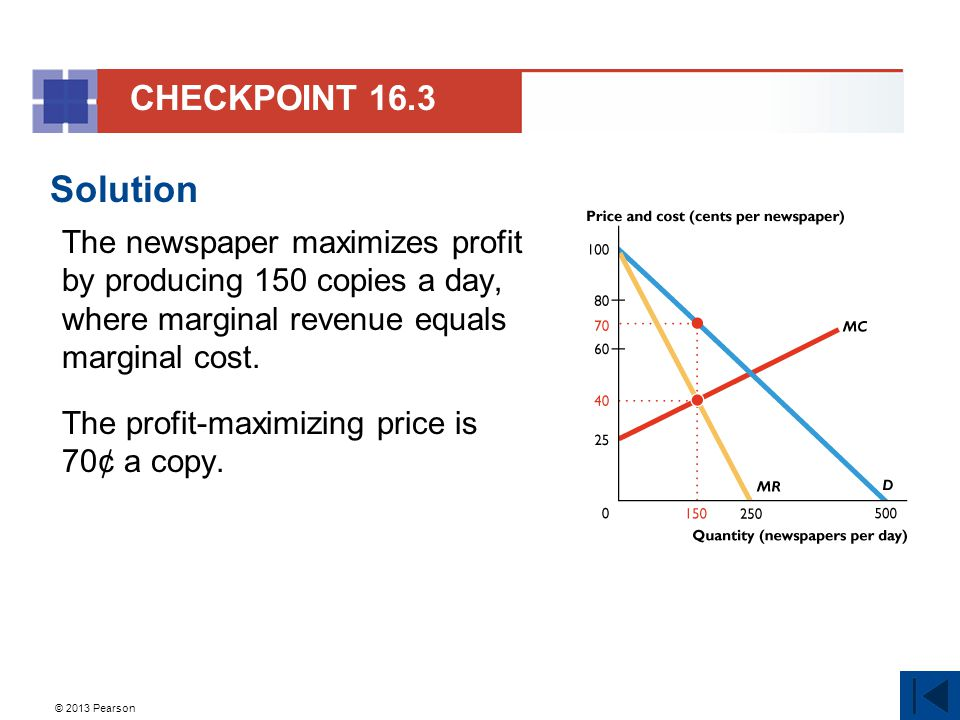 © 2013 Pearson Solution The newspaper maximizes profit by producing 150 copies a day, where marginal revenue equals marginal cost. The profit-maximizi