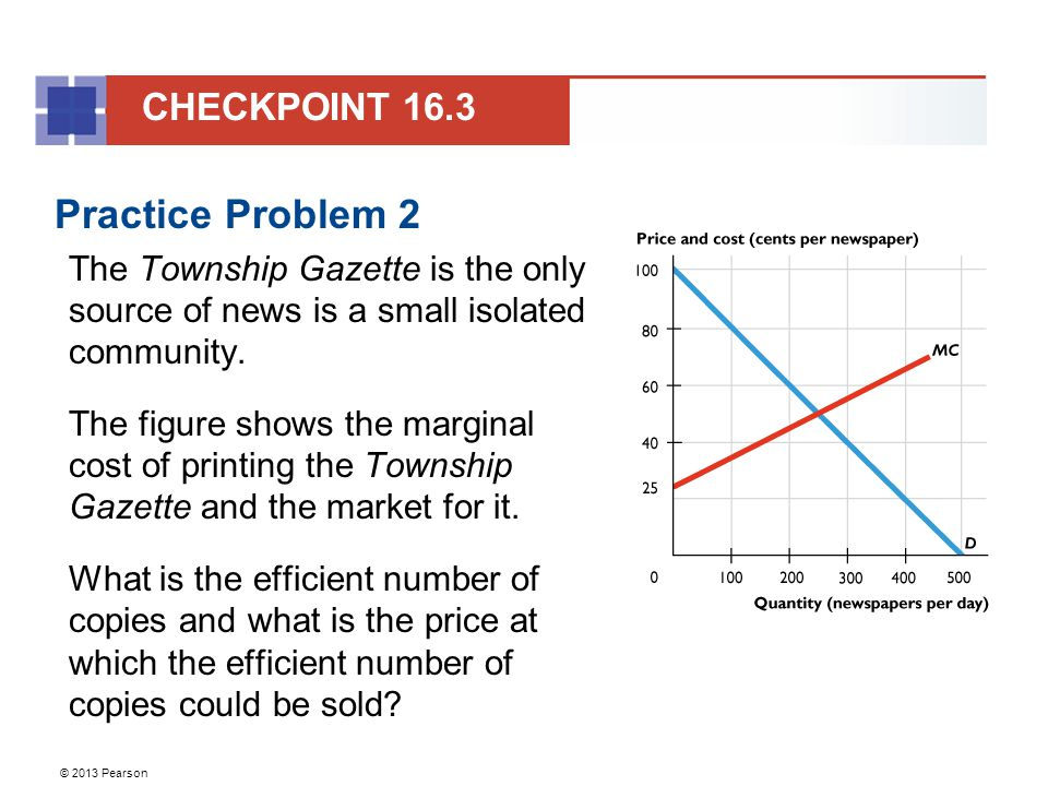 © 2013 Pearson Practice Problem 2 The Township Gazette is the only source of news is a small isolated community.
