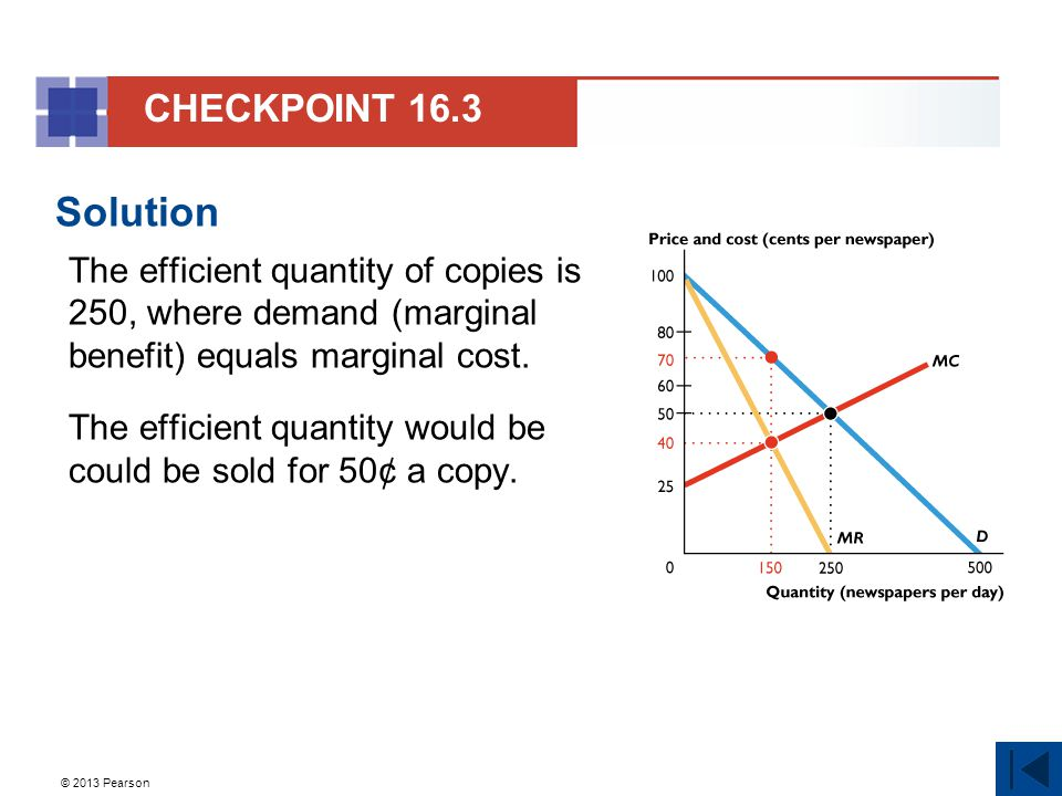 © 2013 Pearson Solution The efficient quantity of copies is 250, where demand (marginal benefit) equals marginal cost. The efficient quantity would be