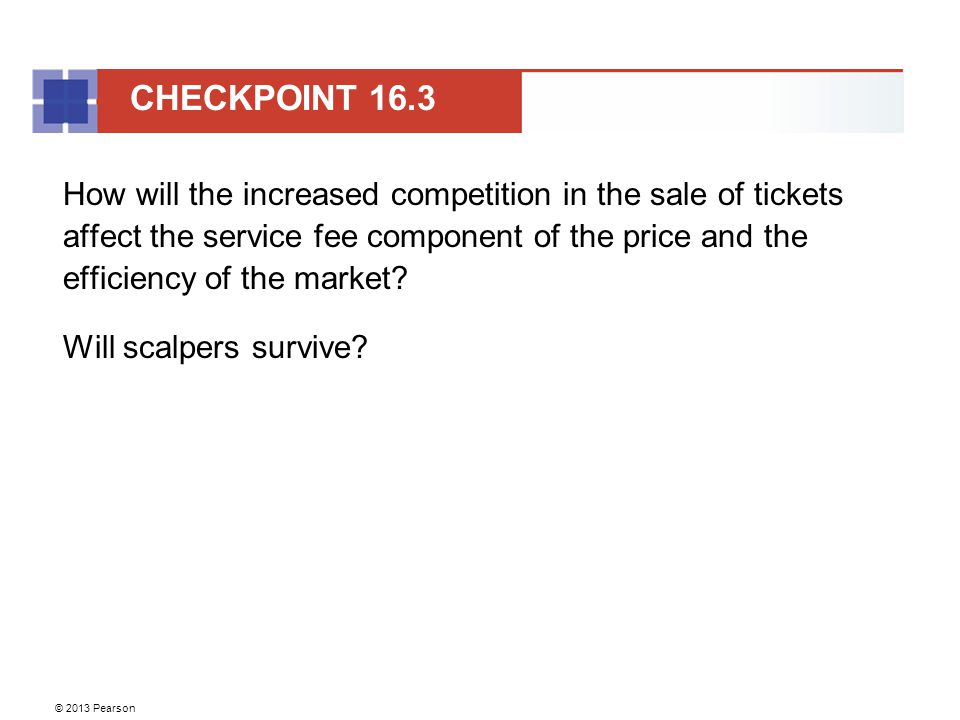 © 2013 Pearson How will the increased competition in the sale of tickets affect the service fee component of the price and the efficiency of the market.