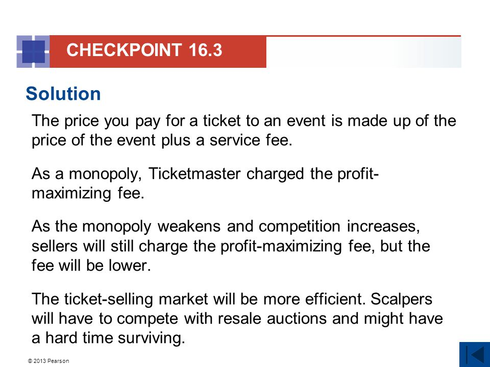 © 2013 Pearson Solution The price you pay for a ticket to an event is made up of the price of the event plus a service fee. As a monopoly, Ticketmaste