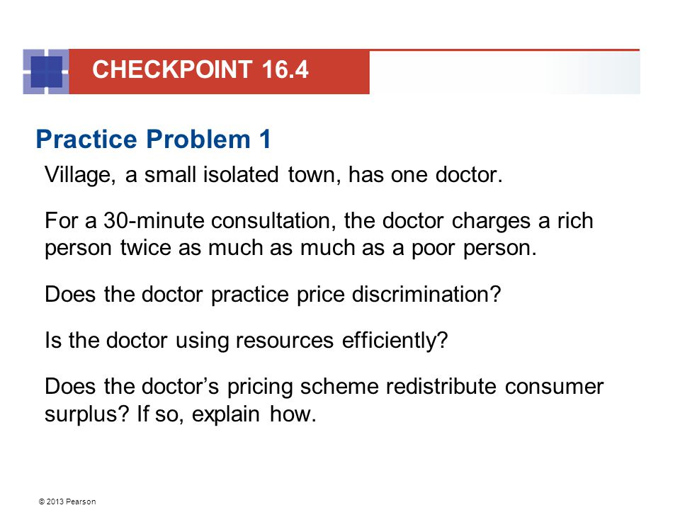 © 2013 Pearson Practice Problem 1 Village, a small isolated town, has one doctor. For a 30-minute consultation, the doctor charges a rich person twice