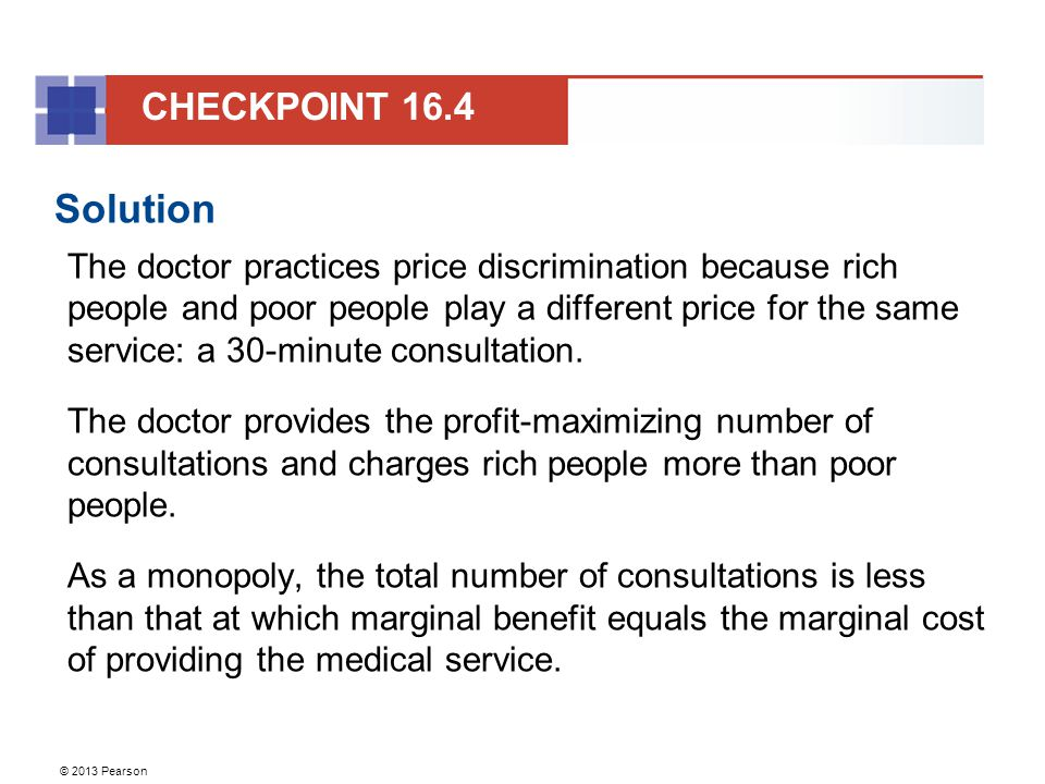 © 2013 Pearson Solution The doctor practices price discrimination because rich people and poor people play a different price for the same service: a 3