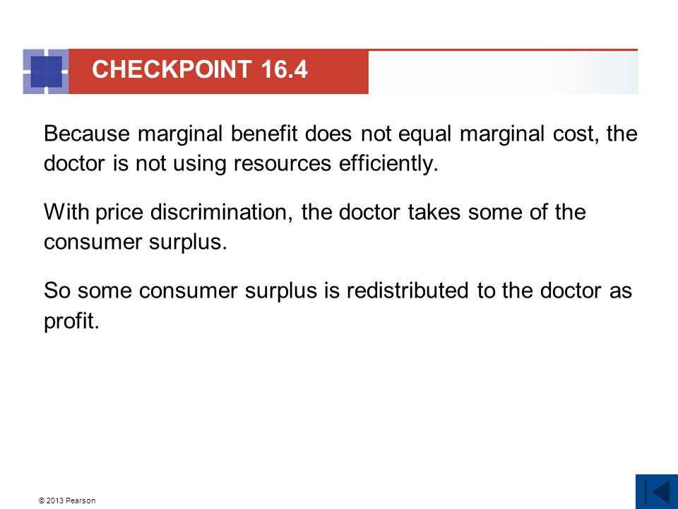 © 2013 Pearson Because marginal benefit does not equal marginal cost, the doctor is not using resources efficiently. With price discrimination, the do