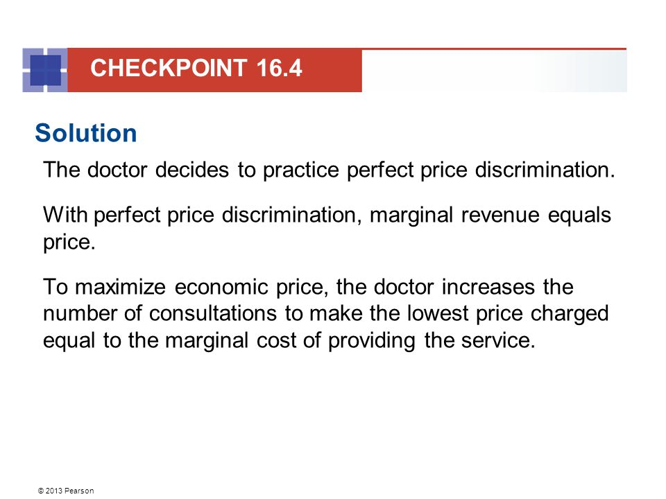 © 2013 Pearson Solution The doctor decides to practice perfect price discrimination. With perfect price discrimination, marginal revenue equals price.