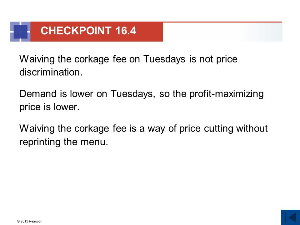 © 2013 Pearson Waiving the corkage fee on Tuesdays is not price discrimination. Demand is lower on Tuesdays, so the profit-maximizing price is lower.