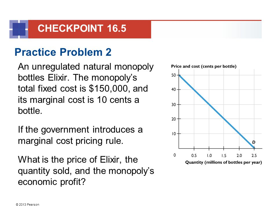 © 2013 Pearson Practice Problem 2 An unregulated natural monopoly bottles Elixir.