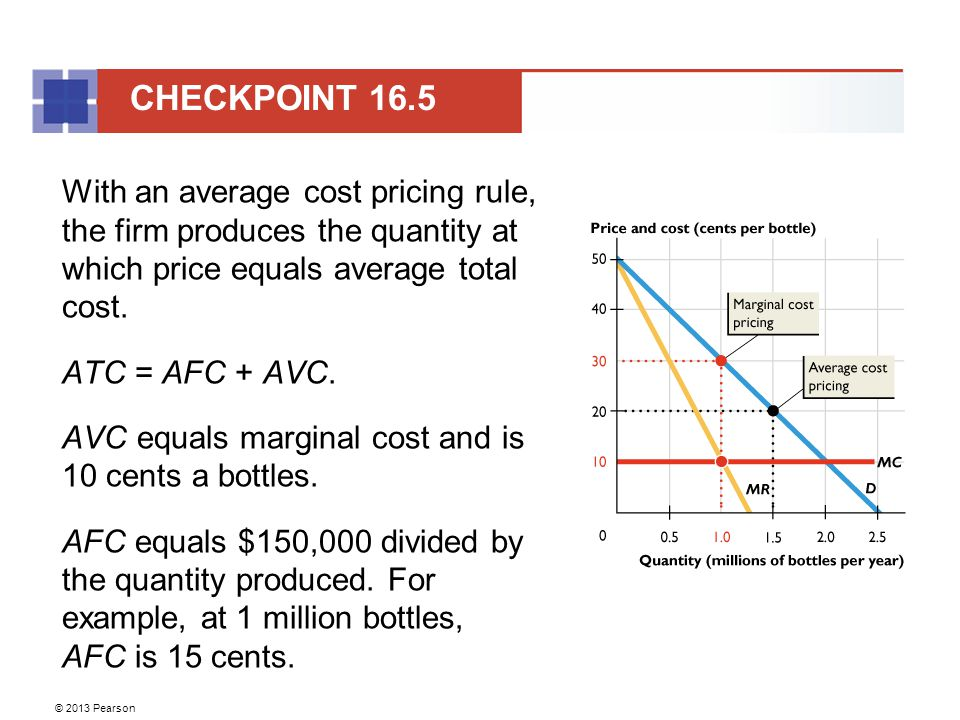 © 2013 Pearson With an average cost pricing rule, the firm produces the quantity at which price equals average total cost.