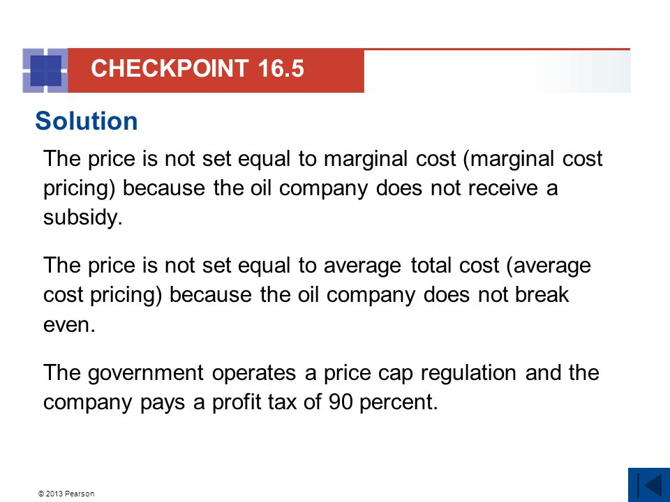 © 2013 Pearson Solution The price is not set equal to marginal cost (marginal cost pricing) because the oil company does not receive a subsidy.