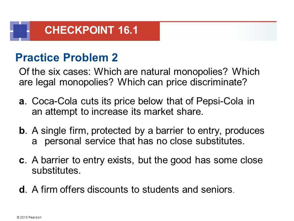 © 2013 Pearson Practice Problem 2 Of the six cases: Which are natural monopolies.