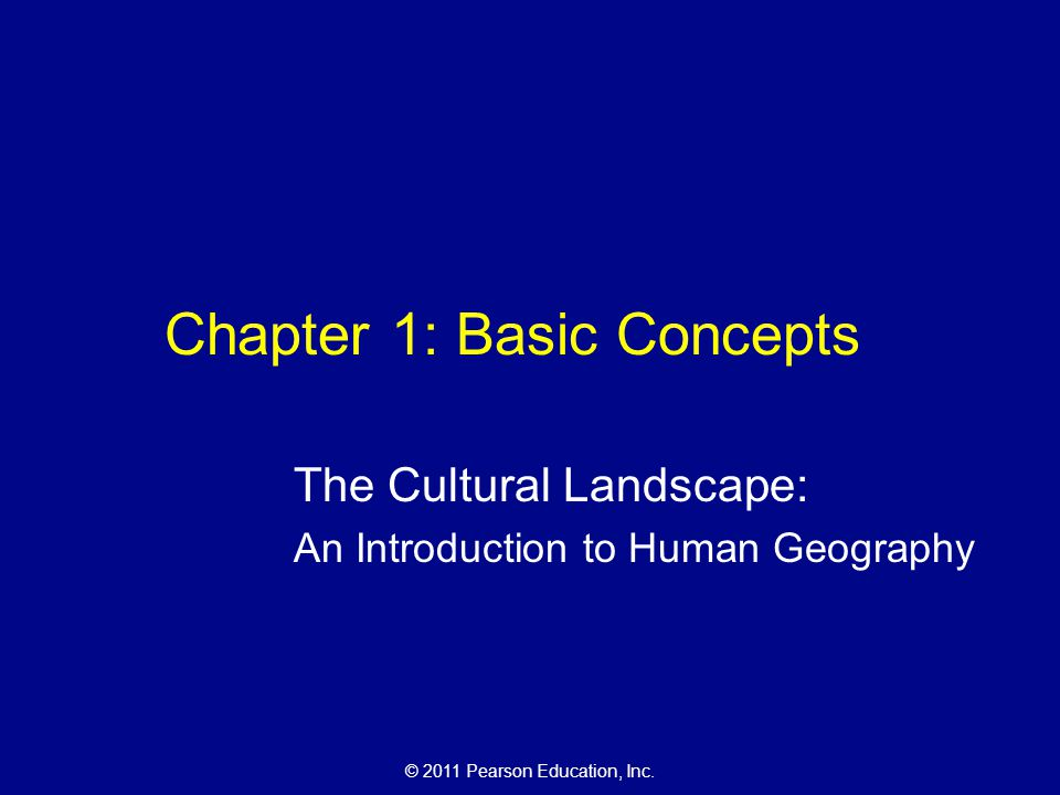 © 2011 Pearson Education, Inc. Chapter 1: Basic Concepts The Cultural Landscape: An Introduction to Human Geography