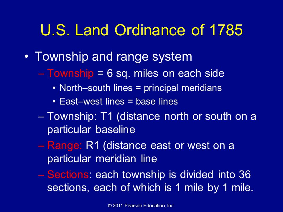 © 2011 Pearson Education, Inc. U.S. Land Ordinance of 1785 Township and range system –Township = 6 sq. miles on each side North–south lines = principa