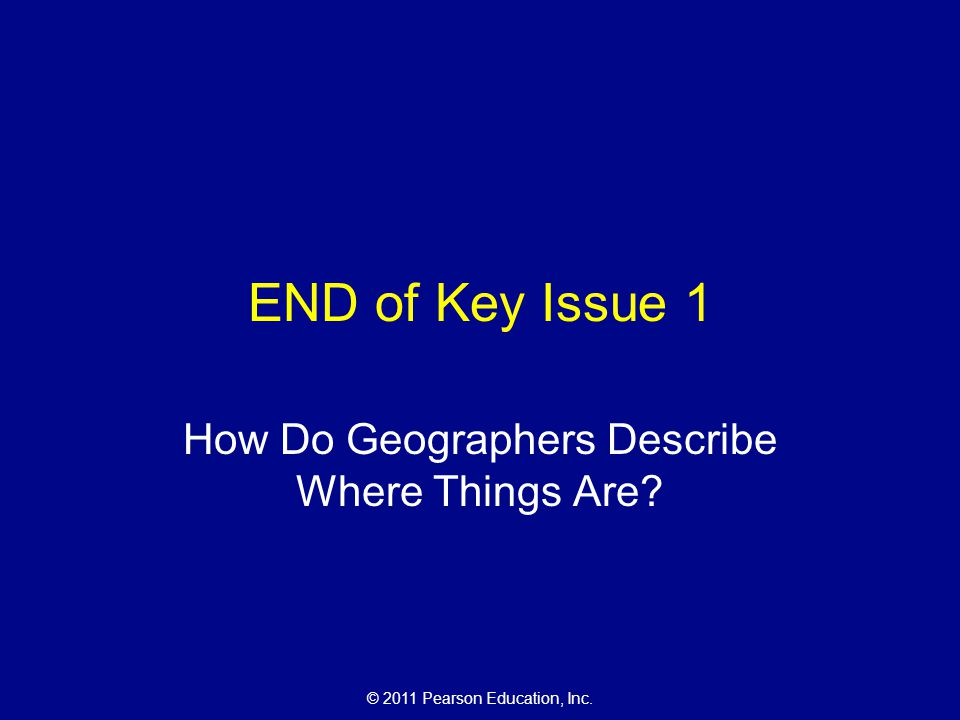 © 2011 Pearson Education, Inc. END of Key Issue 1 How Do Geographers Describe Where Things Are?