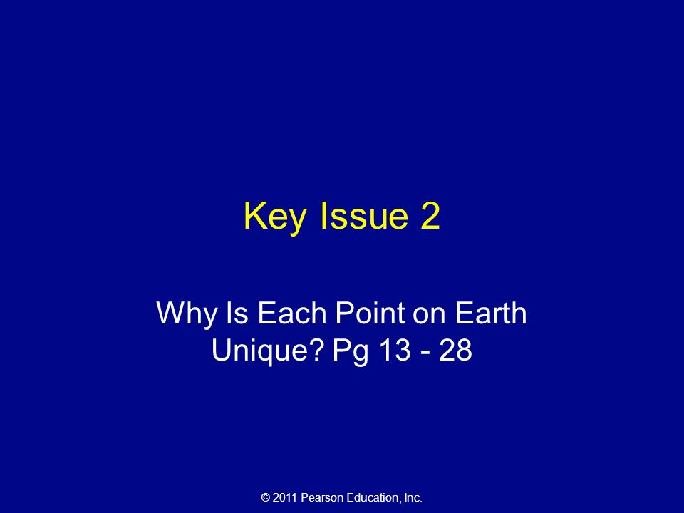 © 2011 Pearson Education, Inc. Key Issue 2 Why Is Each Point on Earth Unique? Pg 13 - 28
