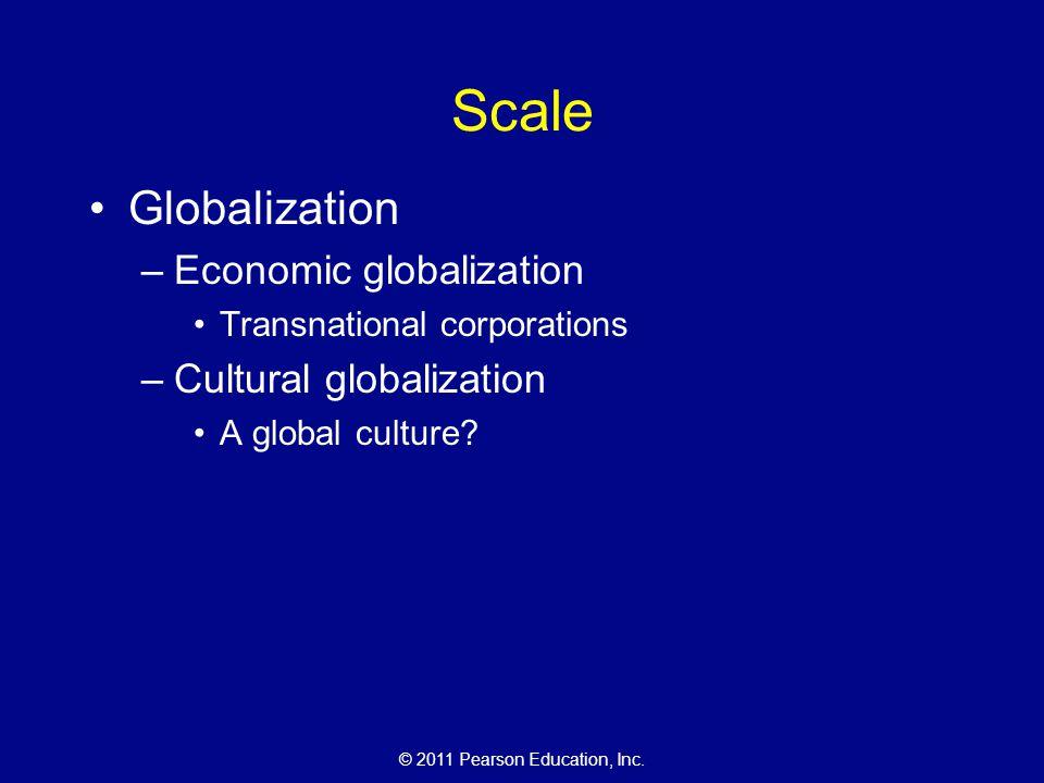 © 2011 Pearson Education, Inc. Scale Globalization –Economic globalization Transnational corporations –Cultural globalization A global culture?