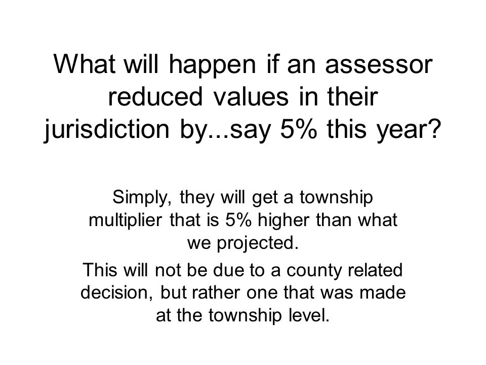 What will happen if an assessor reduced values in their jurisdiction by...say 5% this year.