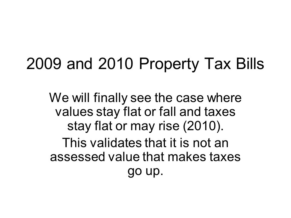 2009 and 2010 Property Tax Bills We will finally see the case where values stay flat or fall and taxes stay flat or may rise (2010).