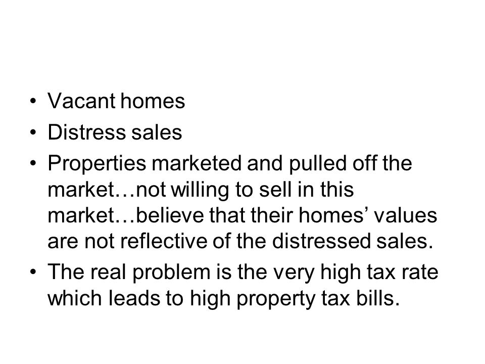 Vacant homes Distress sales Properties marketed and pulled off the market…not willing to sell in this market…believe that their homes' values are not