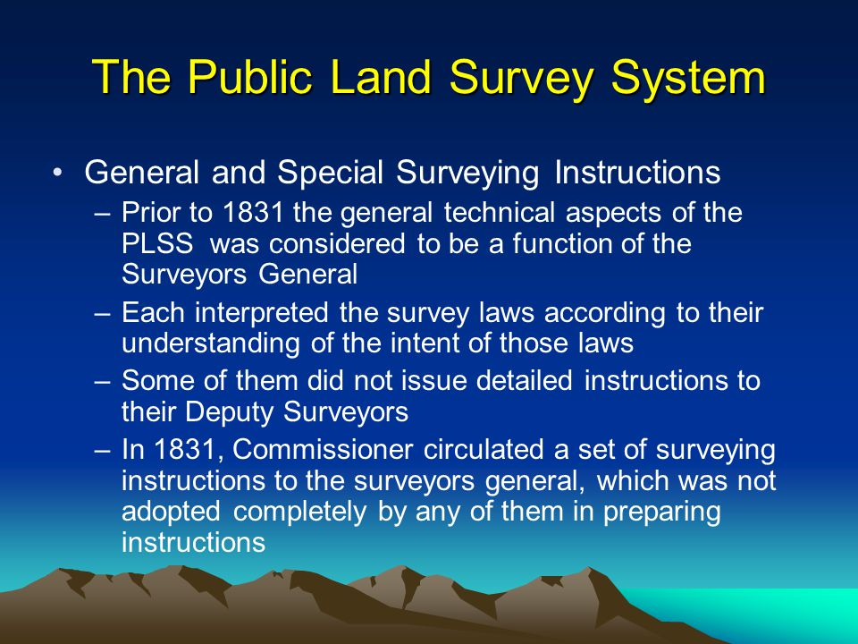 The Public Land Survey System General and Special Surveying Instructions –Prior to 1831 the general technical aspects of the PLSS was considered to be a function of the Surveyors General –Each interpreted the survey laws according to their understanding of the intent of those laws –Some of them did not issue detailed instructions to their Deputy Surveyors –In 1831, Commissioner circulated a set of surveying instructions to the surveyors general, which was not adopted completely by any of them in preparing instructions